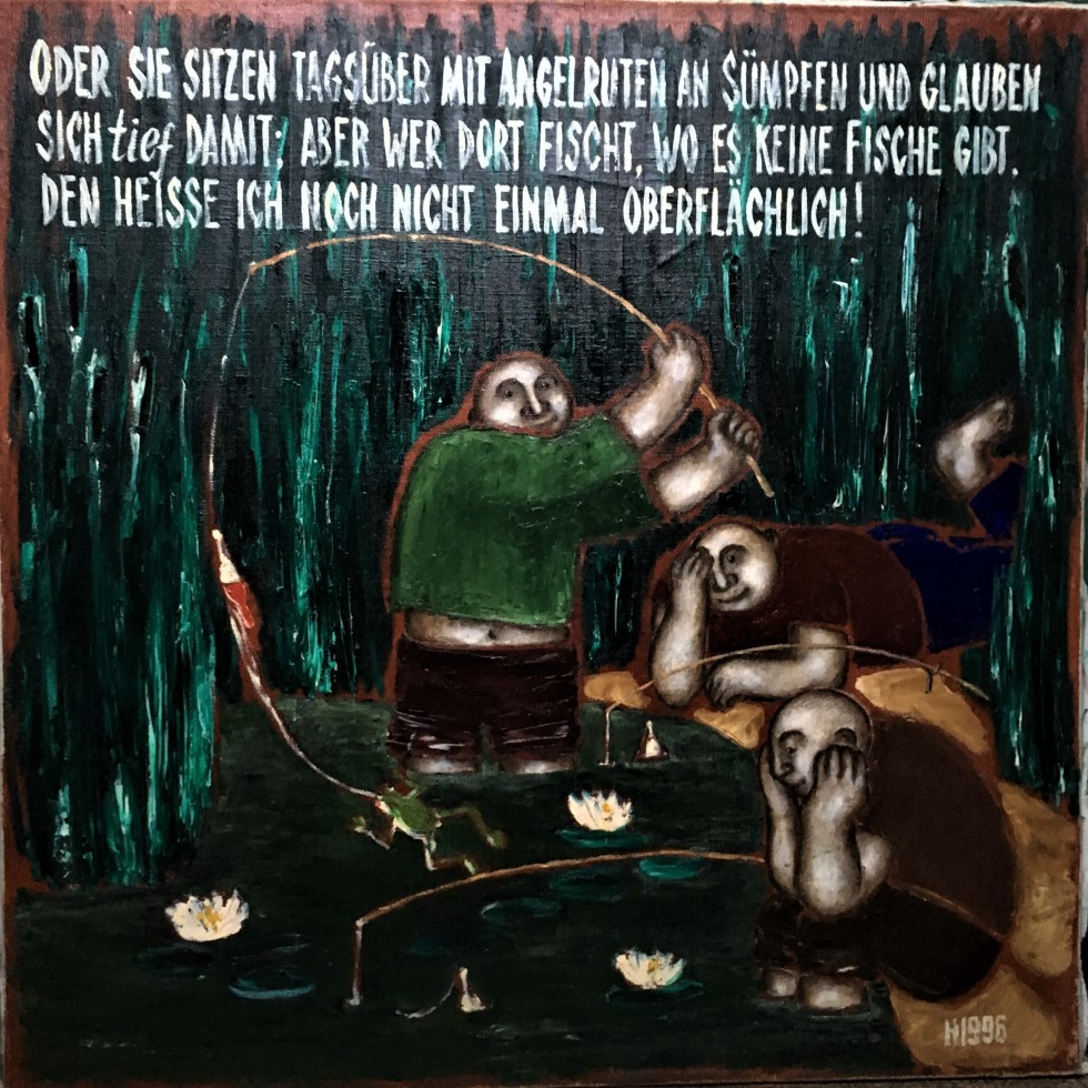 Or they sit the whole day with fishing-rods beside swamps and think themselves deep ... but whoever fishes where there are no fish I do not even call superficial! Oder sie sitzen tagsüber mit Angelruten an Sümpfen und glauben sich tief damit; aber wer dort fischt, wo es keine Fische gibt, den heiße ich noch nicht einmal oberflächlich!